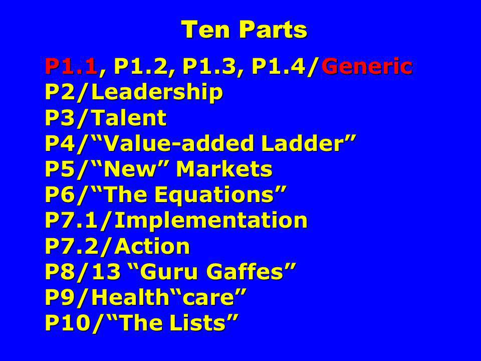 Ten Parts P1.1, P1.2, P1.3, P1.4/Generic P2/Leadership P3/Talent P4/ Value-added Ladder P5/ New Markets P6/ The Equations P7.1/Implementation P7.2/Action P8/13 Guru Gaffes P9/Health care P10/ The Lists