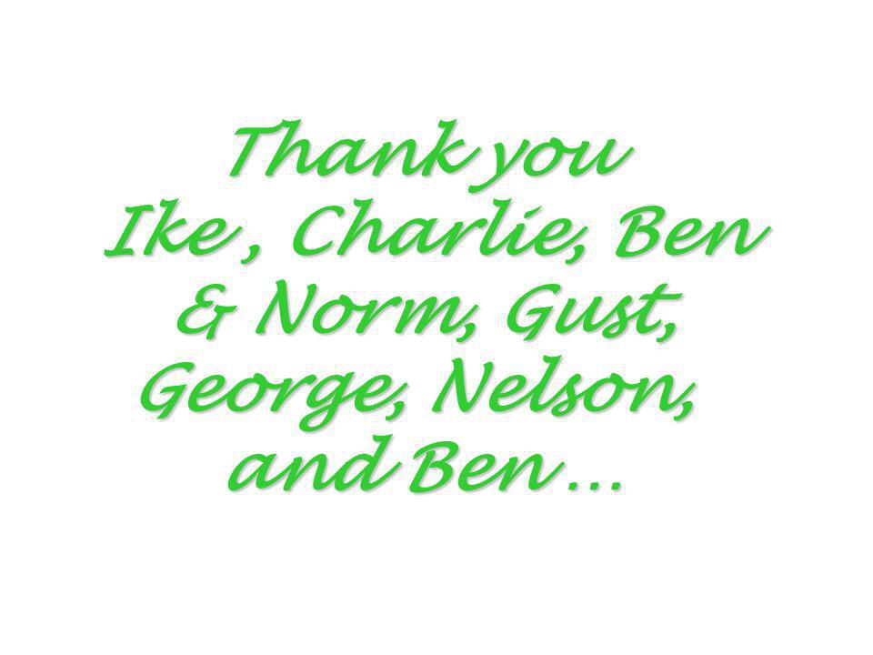 Thank you Ike , Charlie, Ben & Norm, Gust, George, Nelson, and Ben …