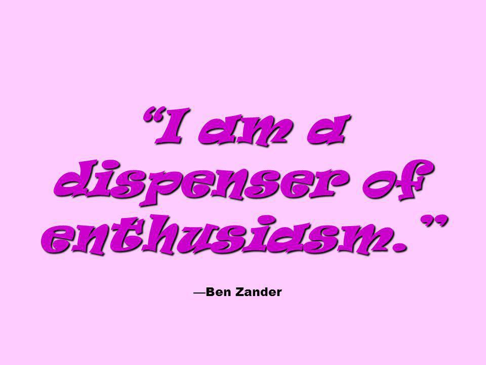 I am a dispenser of enthusiasm. —Ben Zander