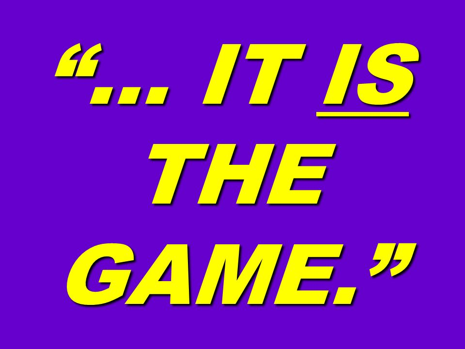 … IT IS THE GAME. 16