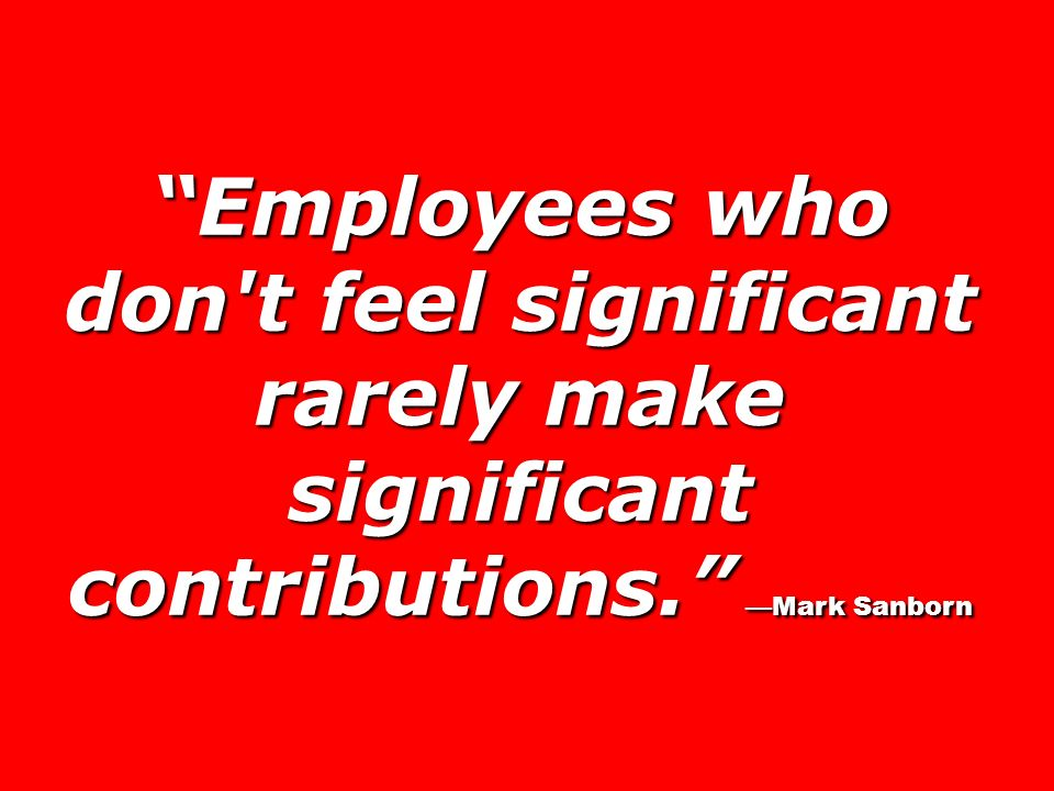 Employees who don t feel significant rarely make significant contributions. —Mark Sanborn