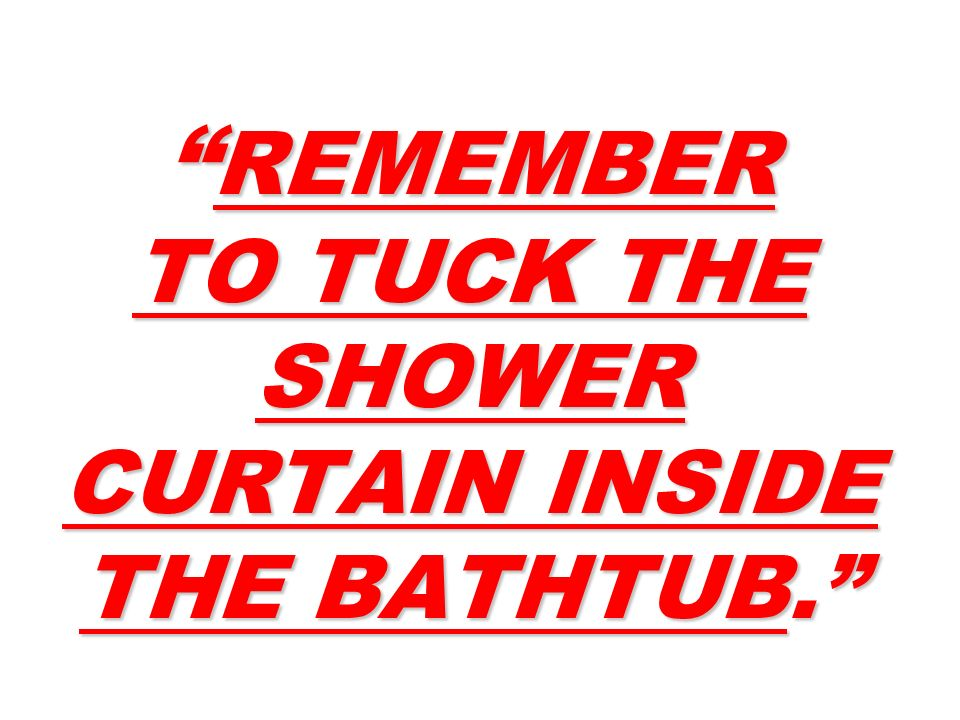 REMEMBER TO TUCK THE SHOWER CURTAIN INSIDE THE BATHTUB.