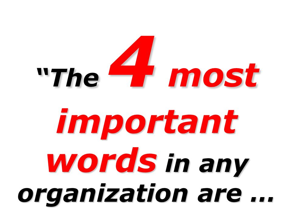 The 4 most important words in any organization are …