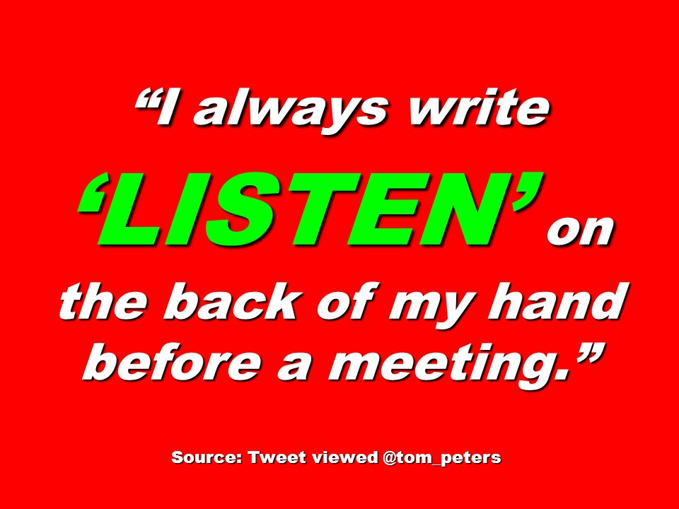 I always write 'LISTEN' on the back of my hand before a meeting.