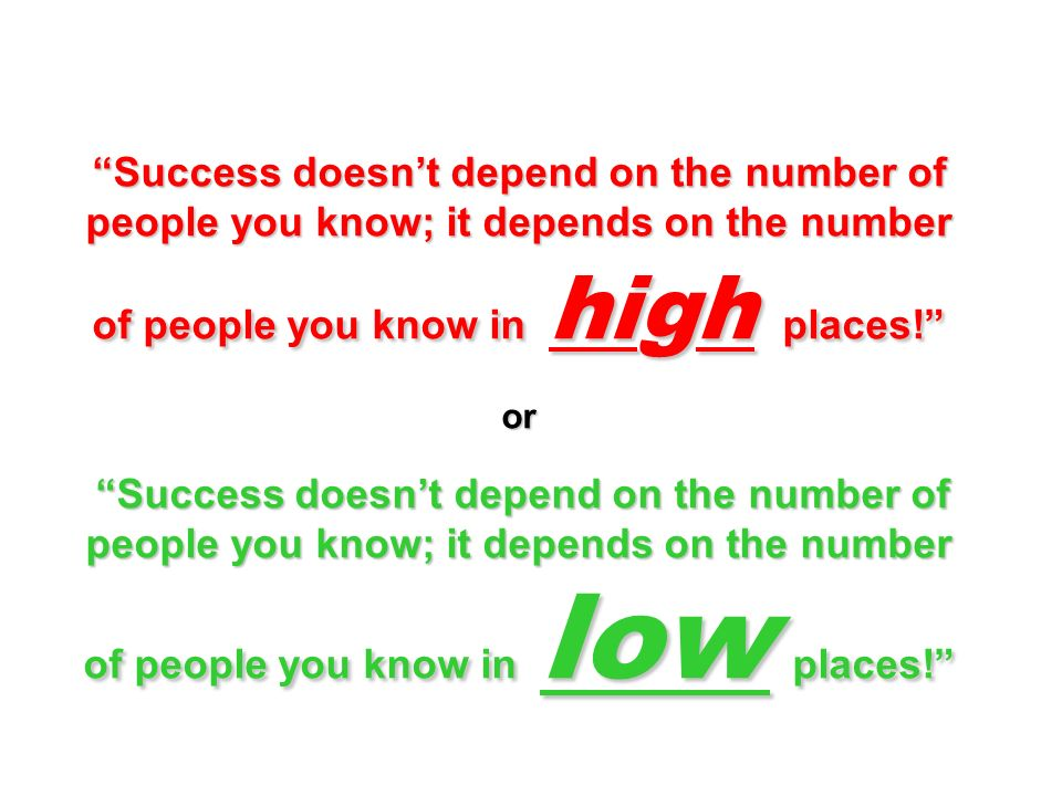 Success doesn't depend on the number of people you know; it depends on the number of people you know in high places! or Success doesn't depend on the number of people you know; it depends on the number of people you know in low places!