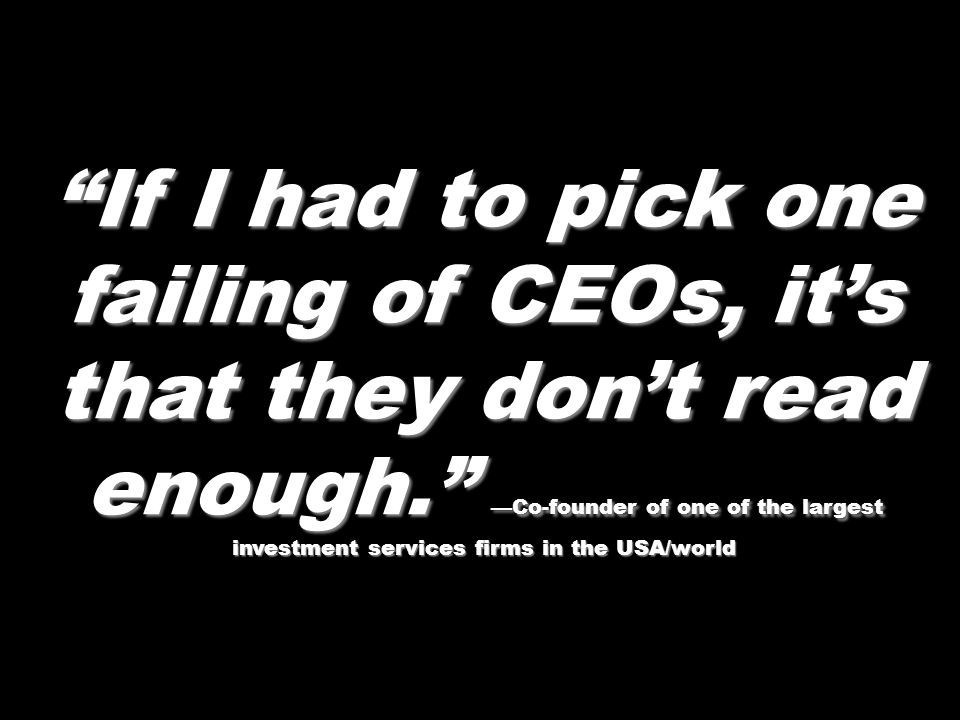 If I had to pick one failing of CEOs, it's that they don't read enough. —Co-founder of one of the largest investment services firms in the USA/world