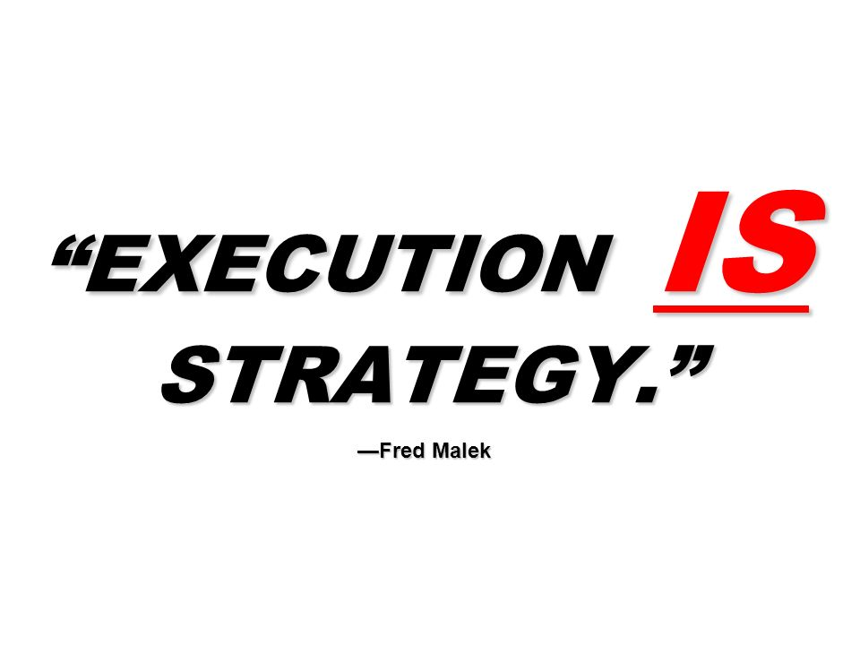 EXECUTION IS STRATEGY. —Fred Malek