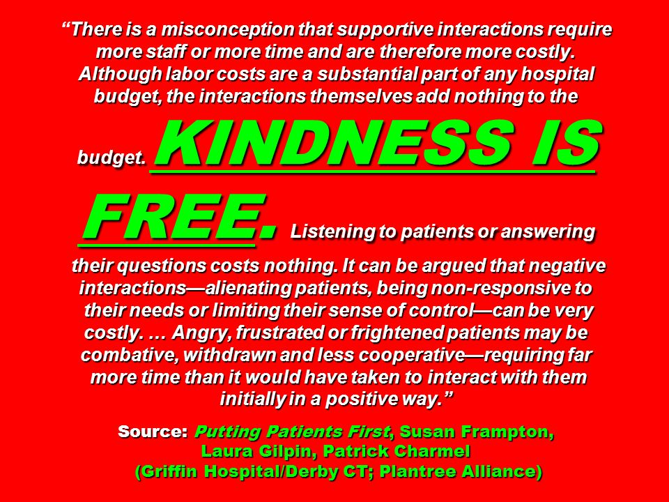 There is a misconception that supportive interactions require more staff or more time and are therefore more costly. Although labor costs are a substantial part of any hospital budget, the interactions themselves add nothing to the budget. KINDNESS IS FREE. Listening to patients or answering their questions costs nothing. It can be argued that negative interactions—alienating patients, being non-responsive to their needs or limiting their sense of control—can be very costly. … Angry, frustrated or frightened patients may be combative, withdrawn and less cooperative—requiring far more time than it would have taken to interact with them initially in a positive way. Source: Putting Patients First, Susan Frampton, Laura Gilpin, Patrick Charmel (Griffin Hospital/Derby CT; Plantree Alliance)