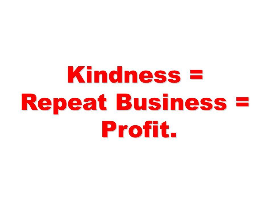 Kindness = Repeat Business = Profit.