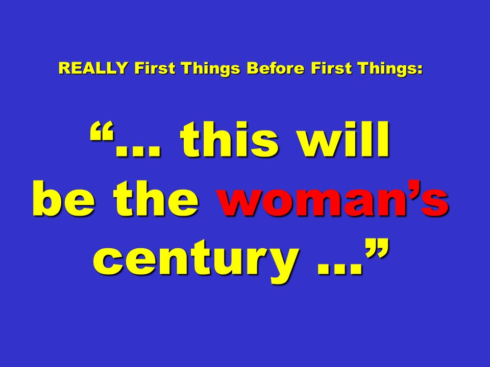 REALLY First Things Before First Things: be the woman's century …