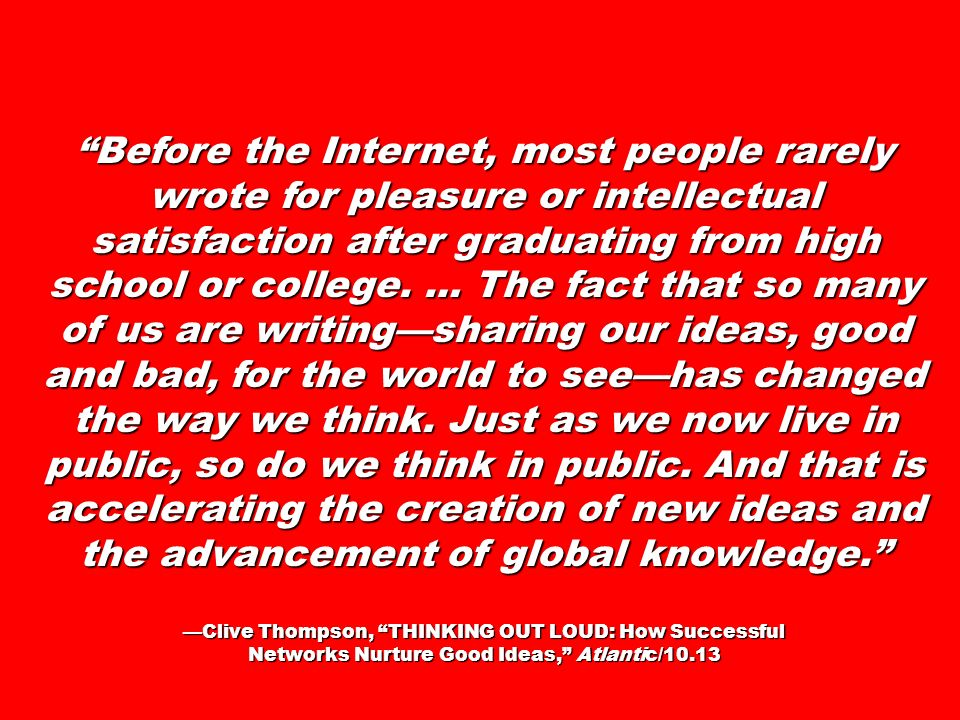Before the Internet, most people rarely wrote for pleasure or intellectual satisfaction after graduating from high school or college. … The fact that so many of us are writing—sharing our ideas, good and bad, for the world to see—has changed the way we think. Just as we now live in public, so do we think in public. And that is accelerating the creation of new ideas and the advancement of global knowledge.