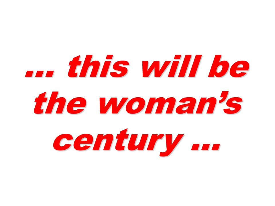 … this will be the woman's century …