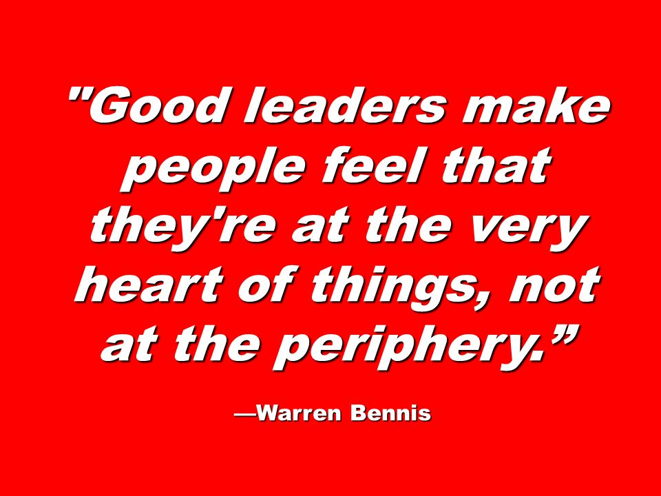 Good leaders make people feel that they re at the very heart of things, not at the periphery.