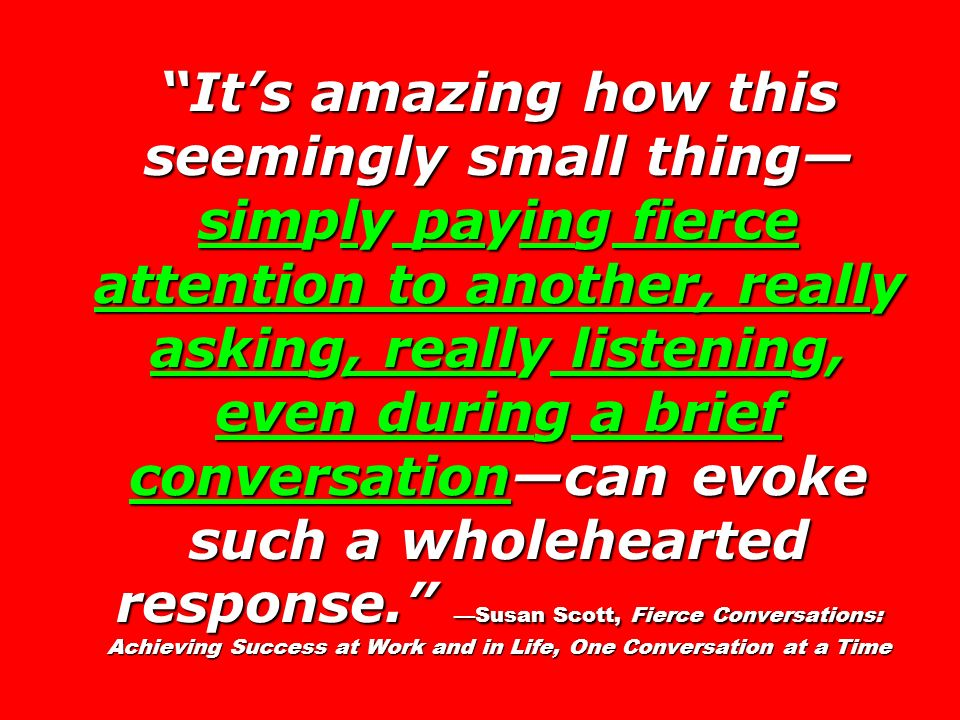 It's amazing how this seemingly small thing— simply paying fierce attention to another, really asking, really listening, even during a brief conversation—can evoke such a wholehearted response. —Susan Scott, Fierce Conversations: Achieving Success at Work and in Life, One Conversation at a Time