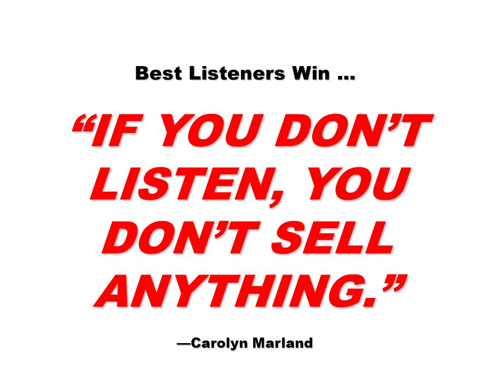 IF YOU DON'T LISTEN, YOU DON'T SELL ANYTHING.
