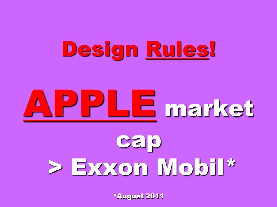 Design Rules! APPLE market cap > Exxon Mobil* *August 2011