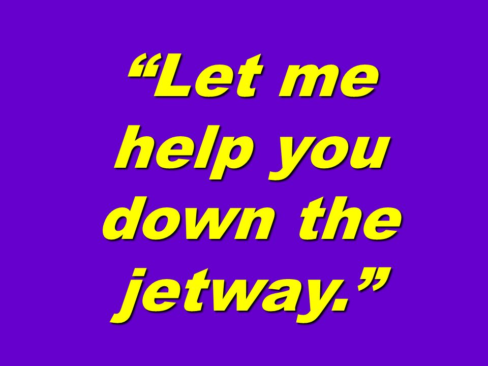 Let me help you down the jetway.