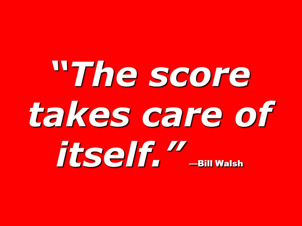 The score takes care of itself. —Bill Walsh