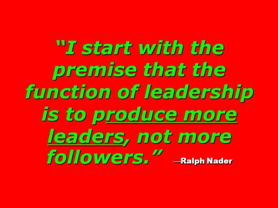 I start with the premise that the function of leadership is to produce more leaders, not more followers. —Ralph Nader