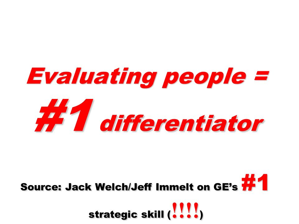 Evaluating people = #1 differentiator Source: Jack Welch/Jeff Immelt on GE's #1 strategic skill (!!!!)