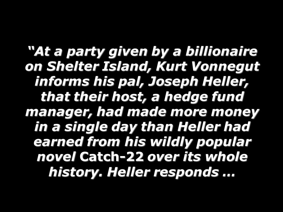 At a party given by a billionaire on Shelter Island, Kurt Vonnegut informs his pal, Joseph Heller, that their host, a hedge fund manager, had made more money in a single day than Heller had earned from his wildly popular novel Catch-22 over its whole history. Heller responds …
