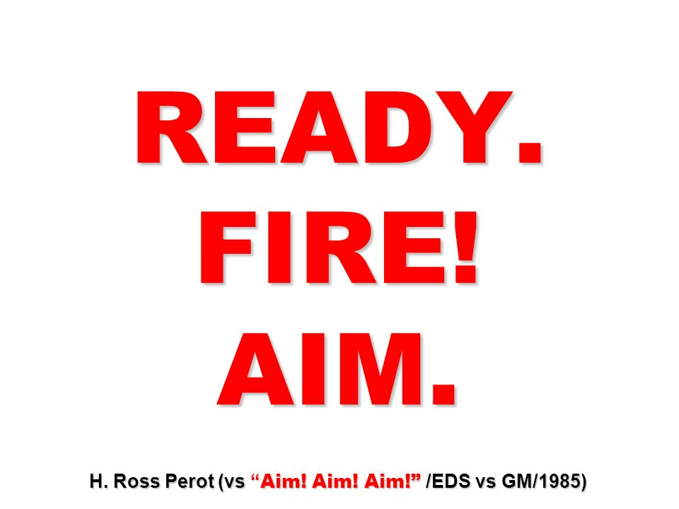 READY. FIRE! AIM. H. Ross Perot (vs Aim! Aim! Aim! /EDS vs GM/1985)