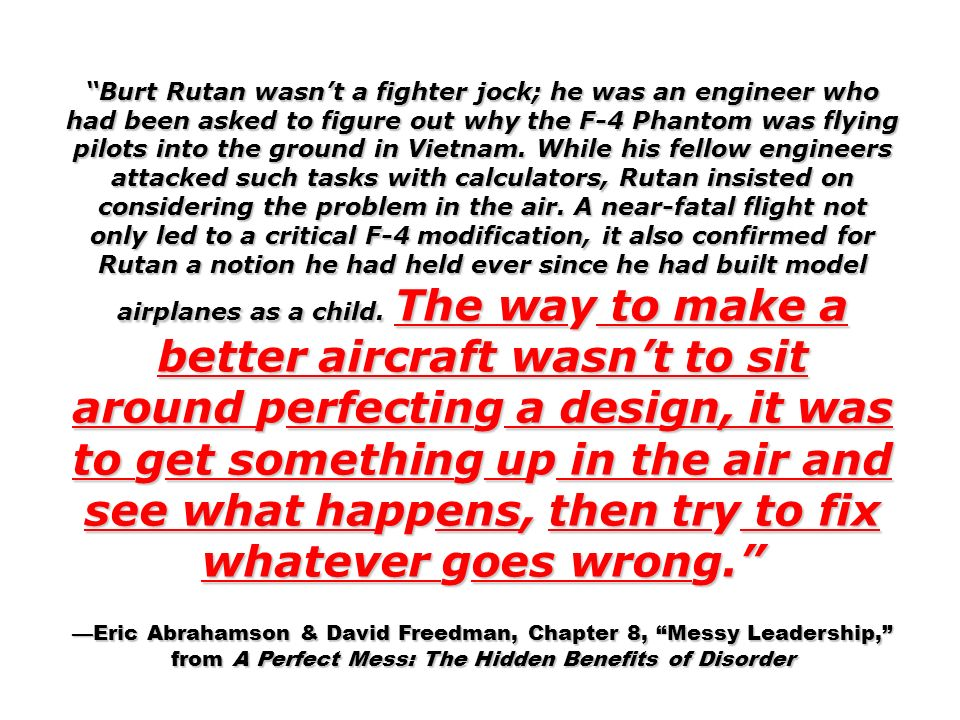 Burt Rutan wasn't a fighter jock; he was an engineer who had been asked to figure out why the F-4 Phantom was flying pilots into the ground in Vietnam. While his fellow engineers attacked such tasks with calculators, Rutan insisted on considering the problem in the air. A near-fatal flight not only led to a critical F-4 modification, it also confirmed for Rutan a notion he had held ever since he had built model airplanes as a child. The way to make a better aircraft wasn't to sit around perfecting a design, it was to get something up in the air and see what happens, then try to fix whatever goes wrong.