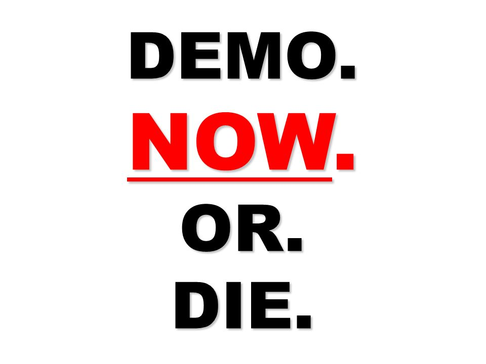 DEMO. NOW. OR. DIE.