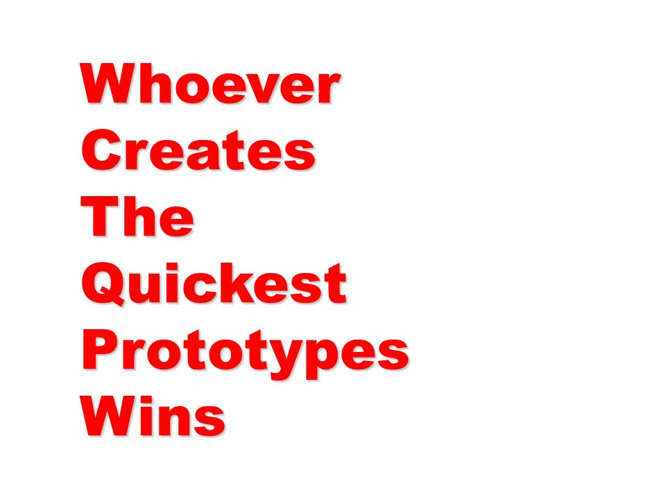 Whoever Creates The Quickest Prototypes Wins
