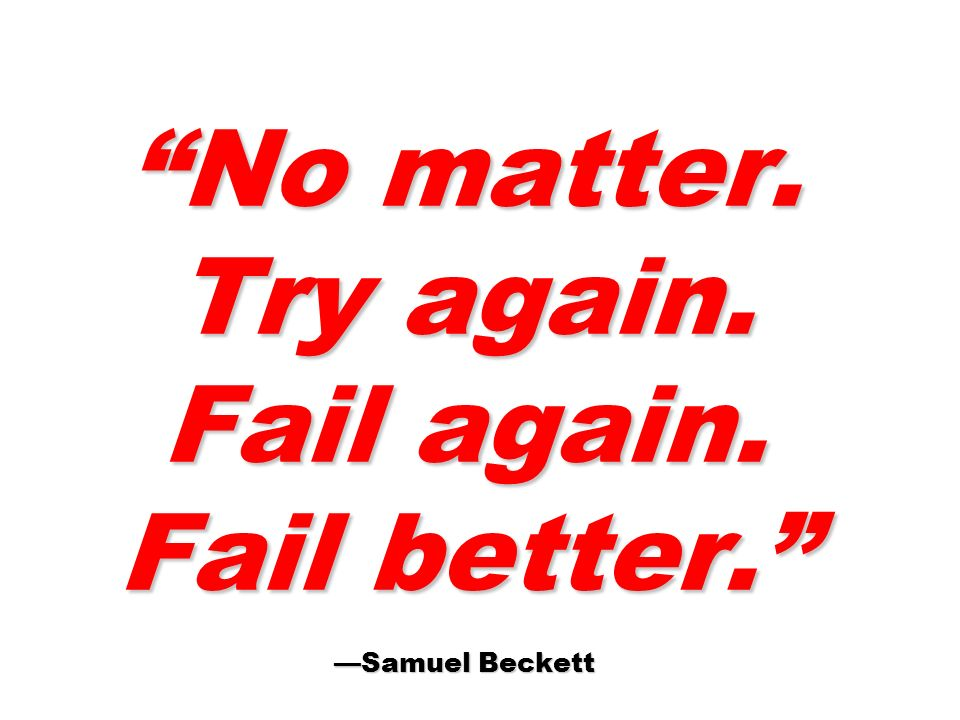 No matter. Try again. Fail again. Fail better. —Samuel Beckett