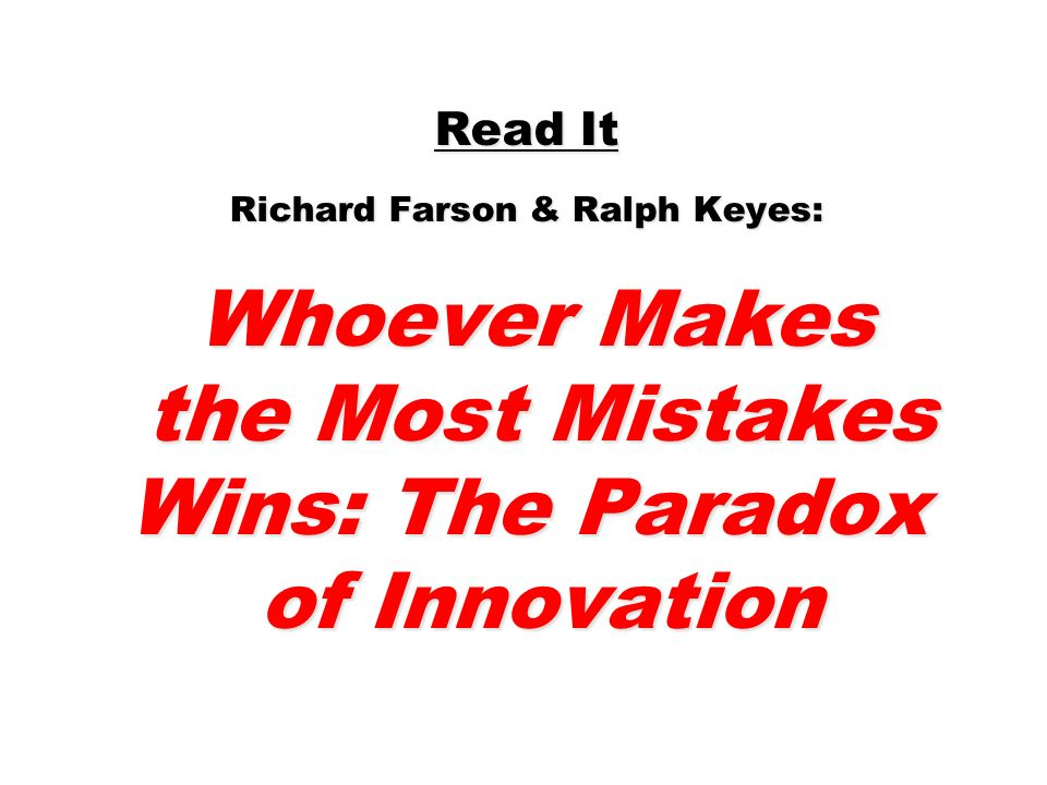 Read It Richard Farson & Ralph Keyes: Whoever Makes the Most Mistakes Wins: The Paradox of Innovation