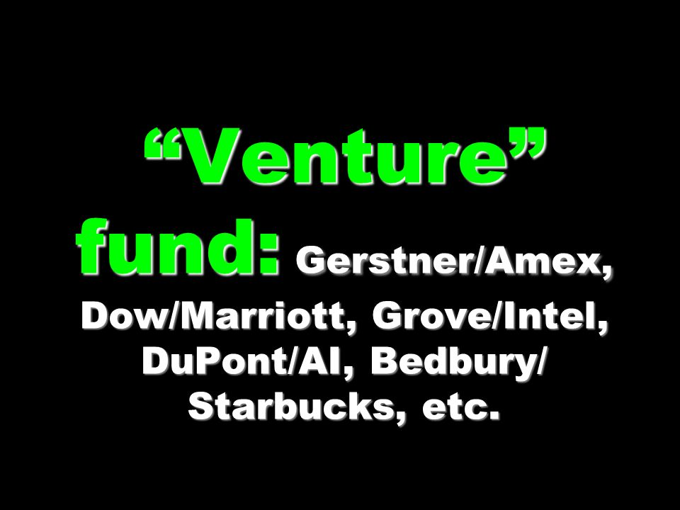 Venture fund: Gerstner/Amex, Dow/Marriott, Grove/Intel, DuPont/AI, Bedbury/ Starbucks, etc.