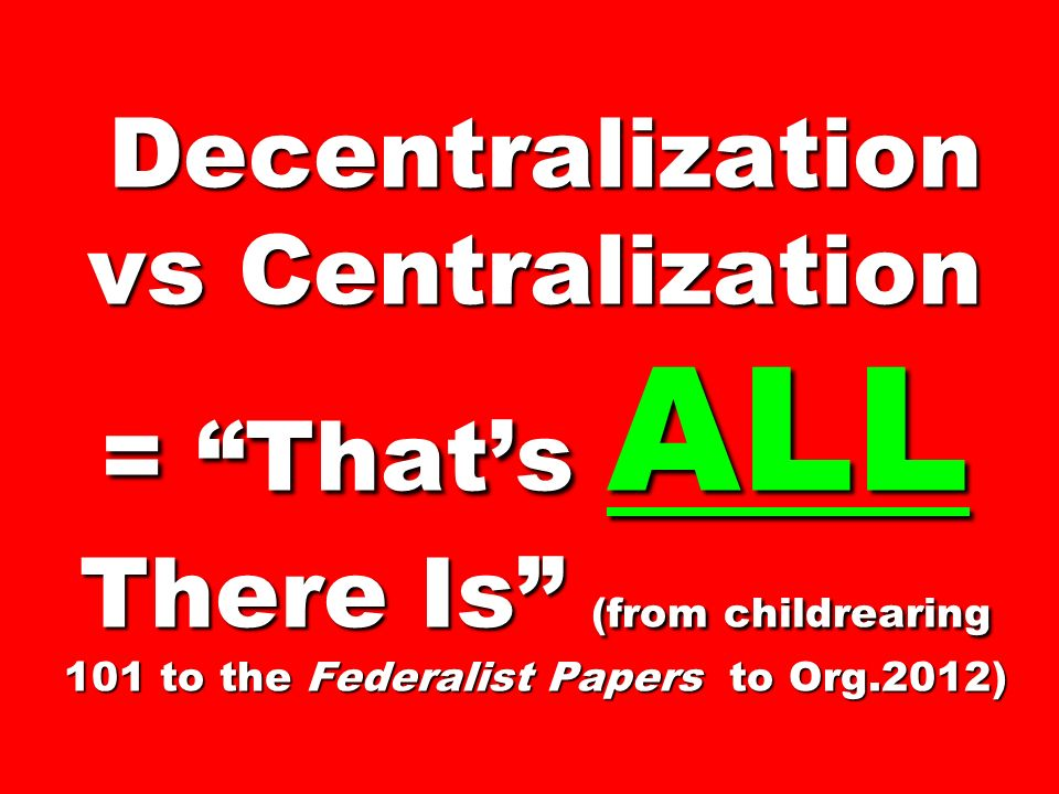 Decentralization vs Centralization = That's ALL There Is (from childrearing 101 to the Federalist Papers to Org.2012)