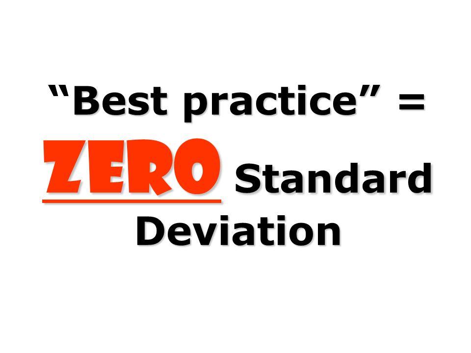 Best practice = ZERO Standard Deviation
