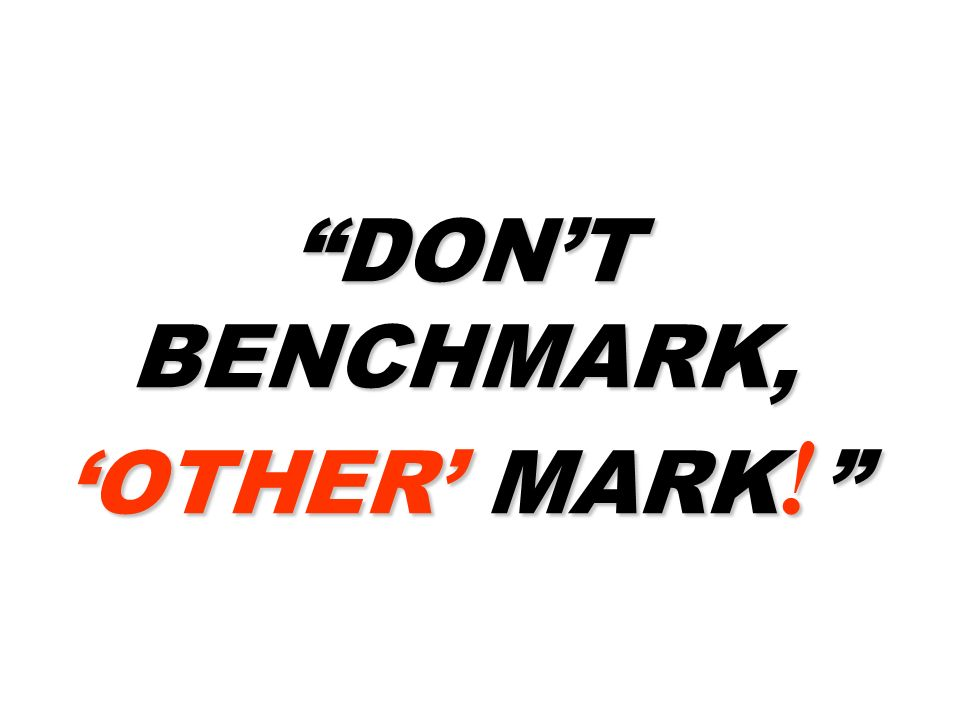 DON'T BENCHMARK, 'OTHER' MARK!