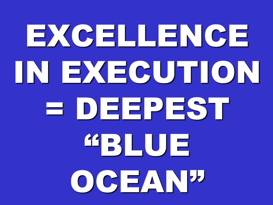 EXCELLENCE IN EXECUTION = DEEPEST BLUE OCEAN