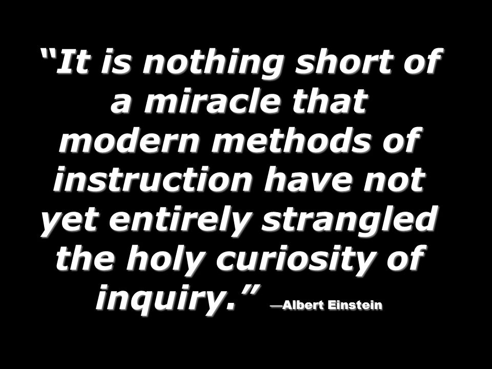 It is nothing short of a miracle that modern methods of instruction have not yet entirely strangled the holy curiosity of inquiry. —Albert Einstein