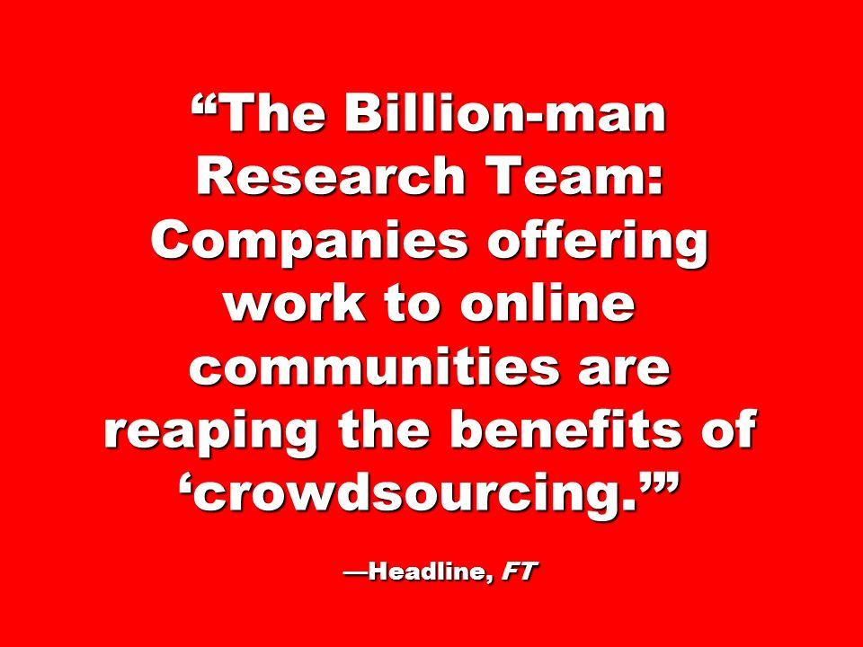 The Billion-man Research Team: Companies offering work to online communities are reaping the benefits of 'crowdsourcing.' —Headline, FT