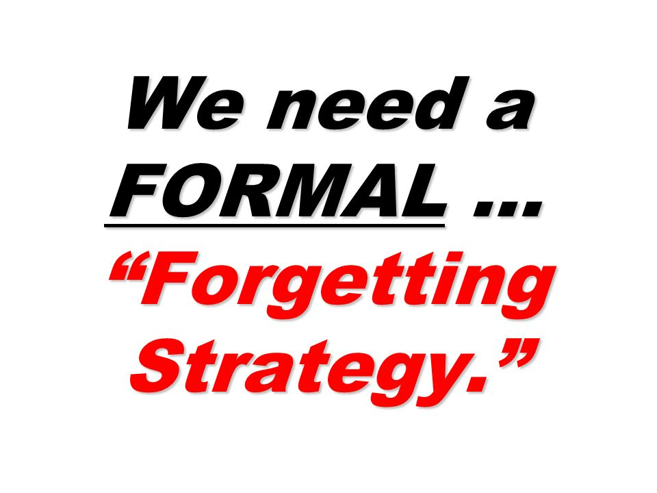We need a FORMAL … Forgetting Strategy.
