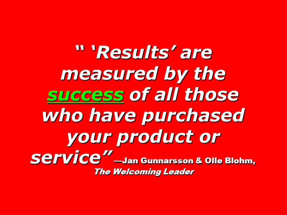 'Results' are measured by the success of all those who have purchased your product or service —Jan Gunnarsson & Olle Blohm, The Welcoming Leader