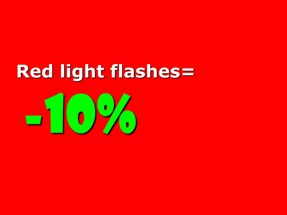 Red light flashes= -10%