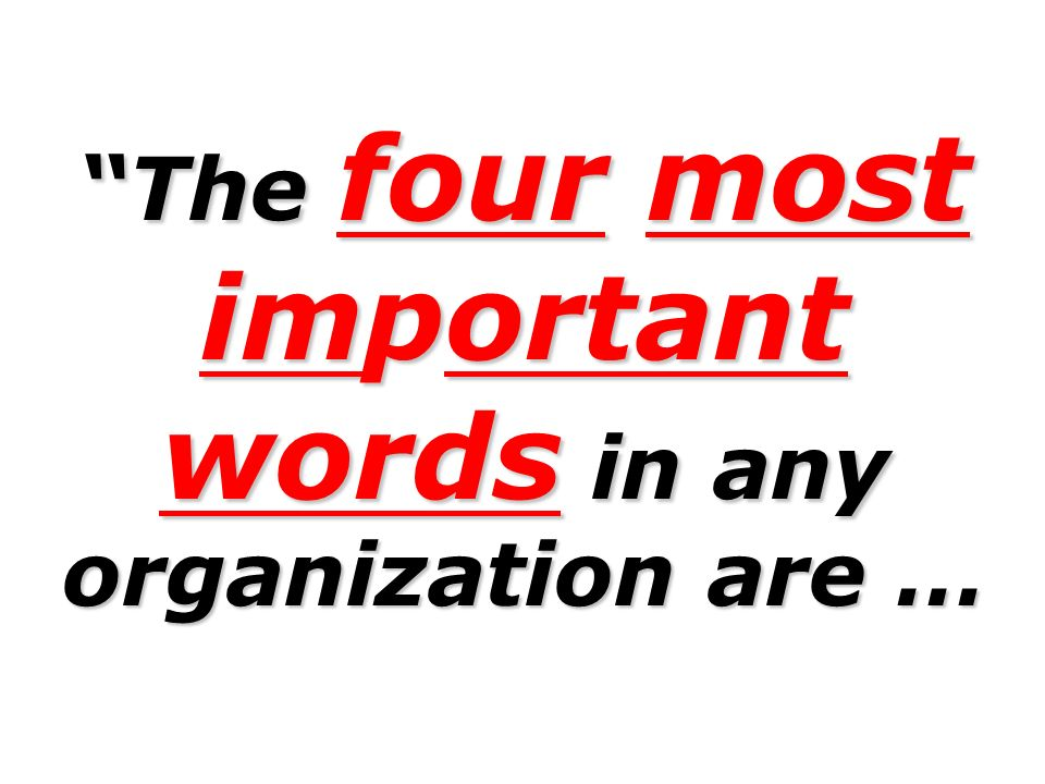 The four most important words in any organization are …