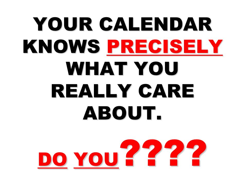YOUR CALENDAR KNOWS PRECISELY WHAT YOU REALLY CARE ABOUT. DO YOU