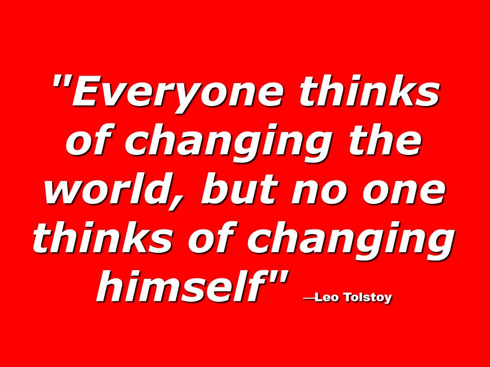 Everyone thinks of changing the world, but no one thinks of changing himself —Leo Tolstoy