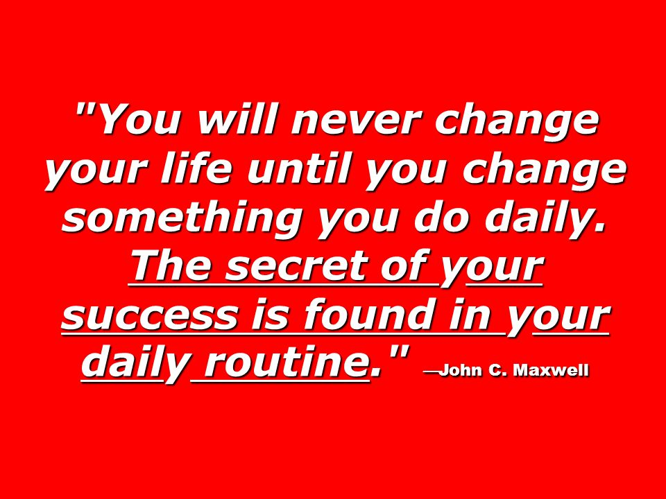 You will never change your life until you change something you do daily.