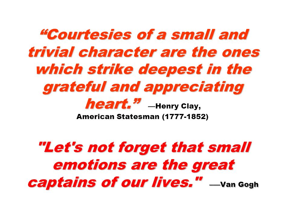 Courtesies of a small and trivial character are the ones which strike deepest in the grateful and appreciating heart. —Henry Clay, American Statesman (1777-1852) Let s not forget that small emotions are the great captains of our lives. –—Van Gogh
