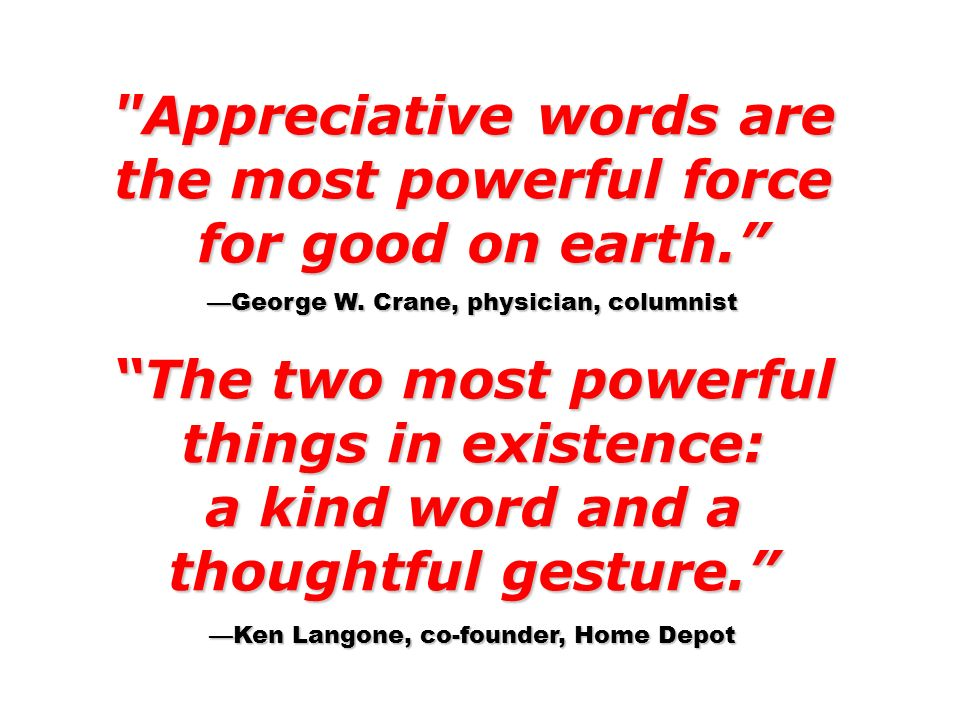 Appreciative words are the most powerful force for good on earth.