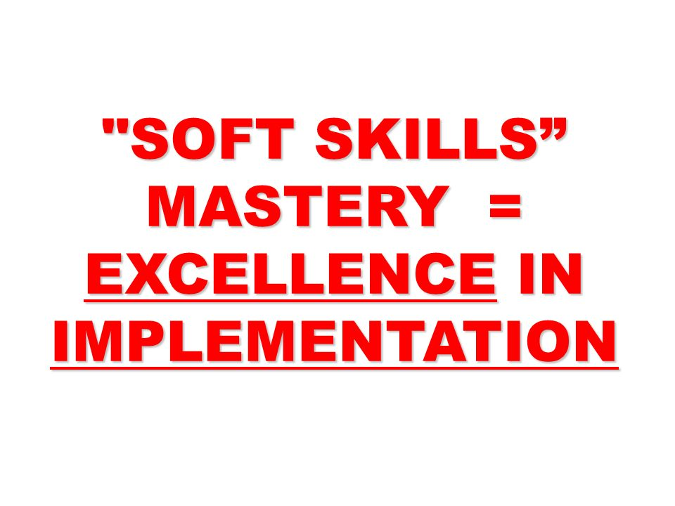 SOFT SKILLS MASTERY = EXCELLENCE IN IMPLEMENTATION