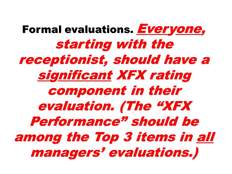 Formal evaluations. Everyone, starting with the receptionist, should have a significant XFX rating component in their evaluation. (The XFX Performance should be among the Top 3 items in all managers' evaluations.)
