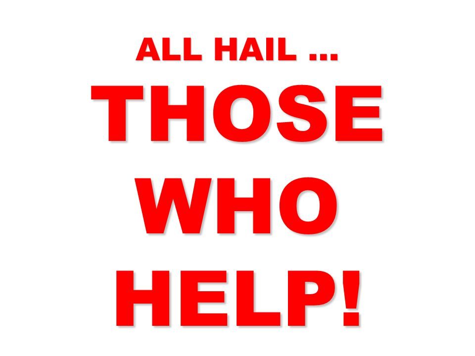ALL HAIL … THOSE WHO HELP!